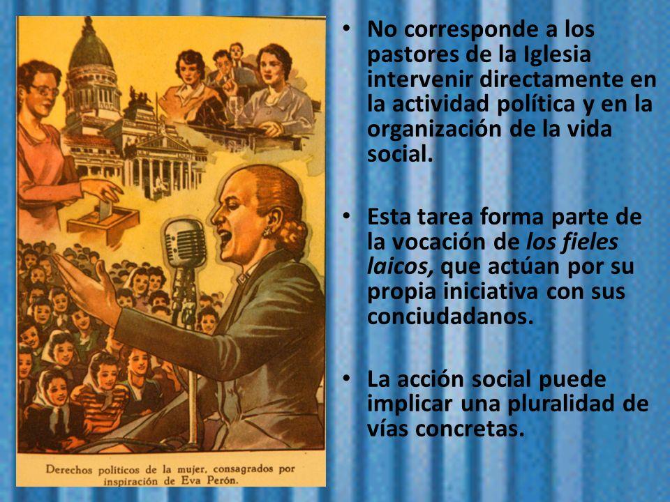 No corresponde a los pastores de la Iglesia intervenir directamente en la actividad política y en la organización de la vida social. Esta tarea forma