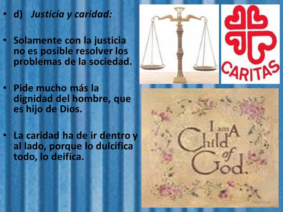 d)Justicia y caridad: Solamente con la justicia no es posible resolver los problemas de la sociedad. Pide mucho más la dignidad del hombre, que es hij