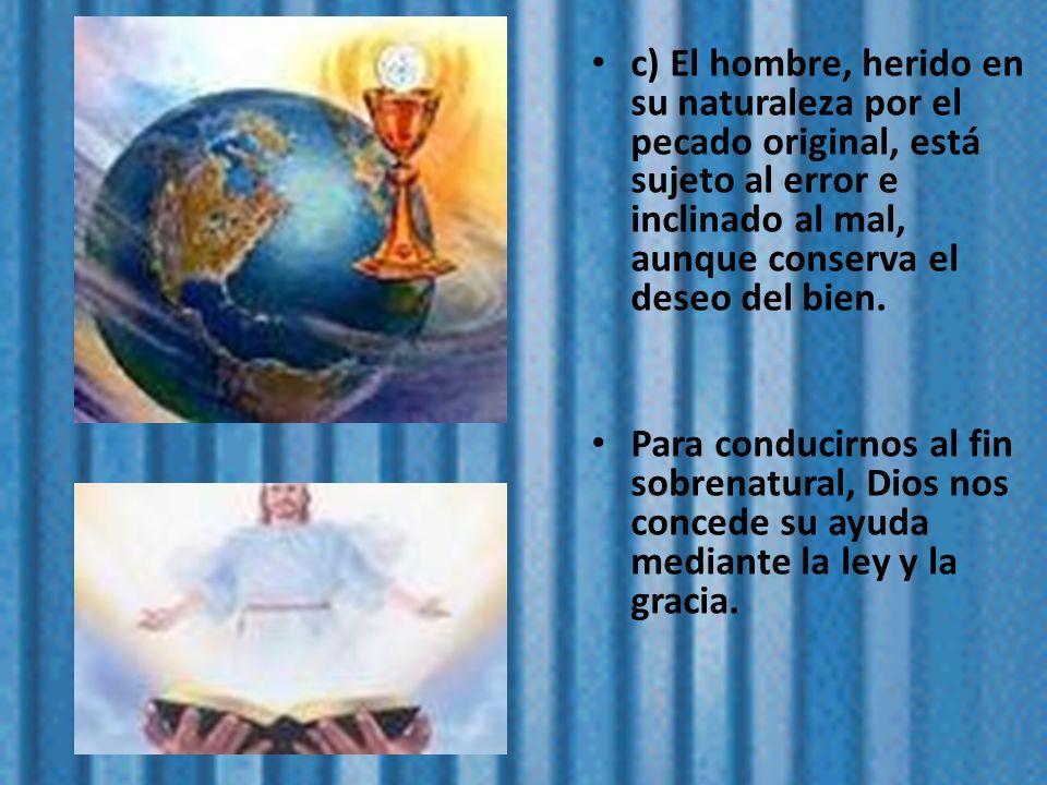 c) El hombre, herido en su naturaleza por el pecado original, está sujeto al error e inclinado al mal, aunque conserva el deseo del bien. Para conduci