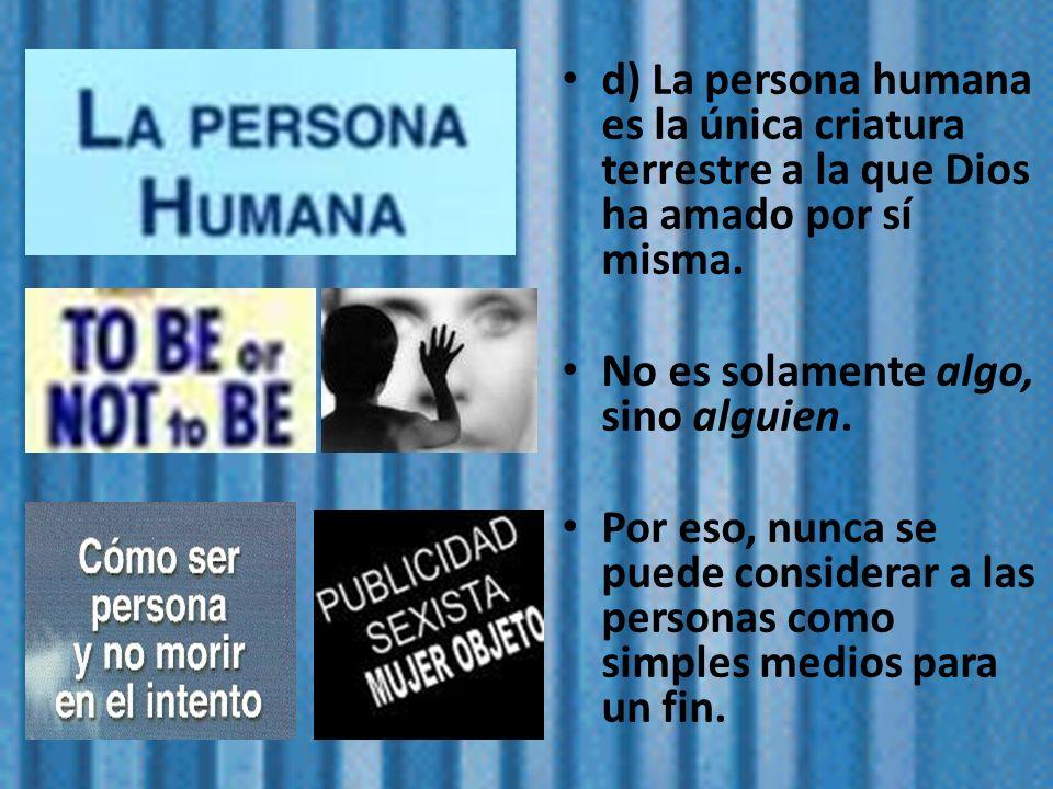 d) La persona humana es la única criatura terrestre a la que Dios ha amado por sí misma. No es solamente algo, sino alguien. Por eso, nunca se puede c