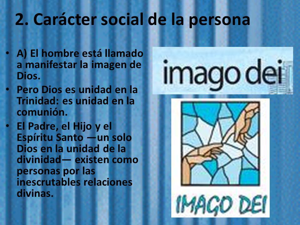 2. Carácter social de la persona A) El hombre está llamado a manifestar la imagen de Dios. Pero Dios es unidad en la Trinidad: es unidad en la comunió