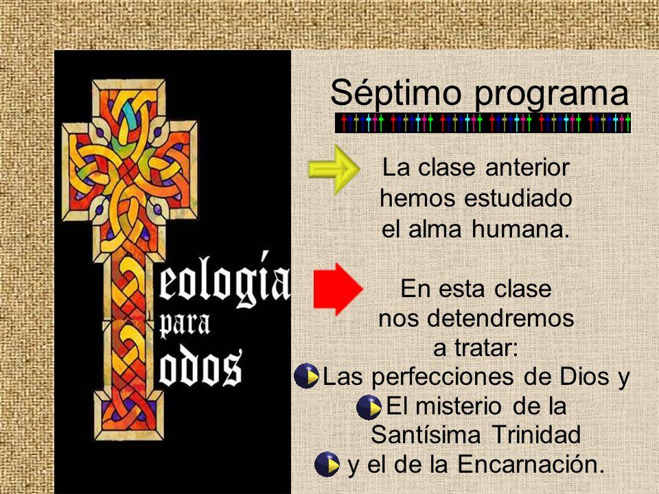 Séptimo programa La clase anterior hemos estudiado el alma humana. En esta clase nos detendremos a tratar: Las perfecciones de Dios y El misterio de l