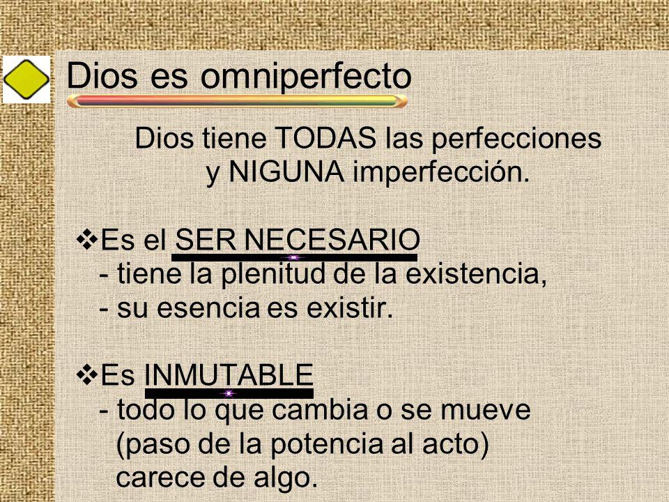 Dios es omniperfecto Dios tiene TODAS las perfecciones y NIGUNA imperfección. Es el SER NECESARIO - tiene la plenitud de la existencia, - su esencia e