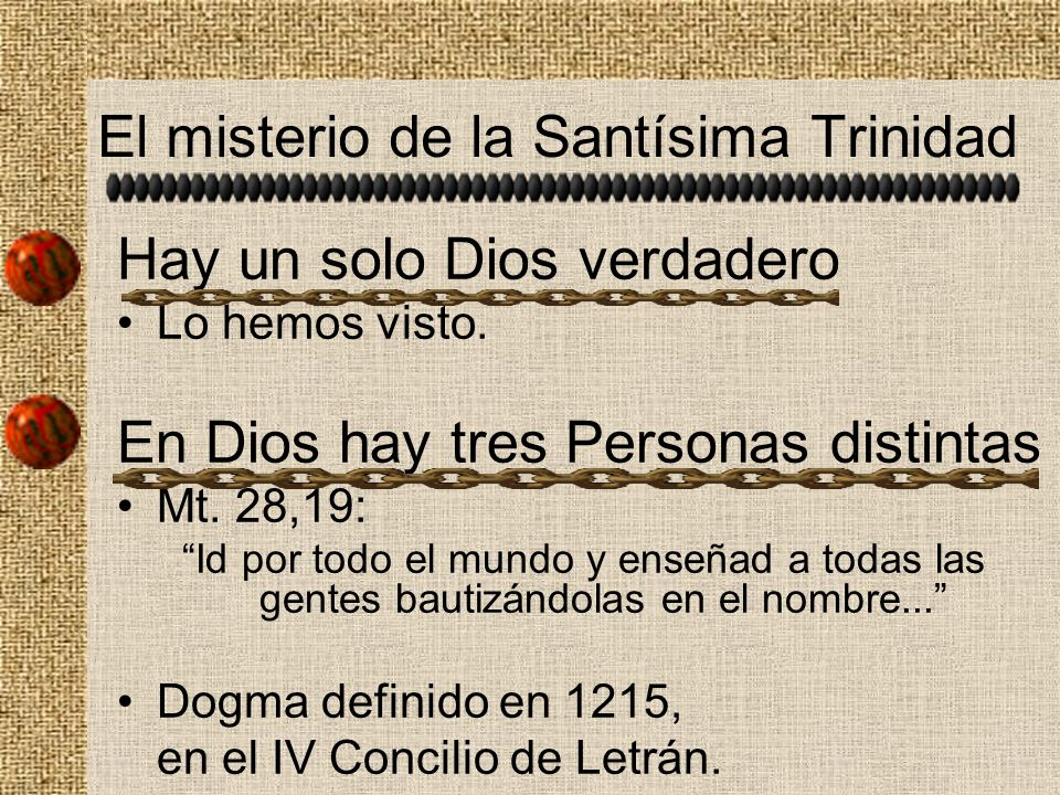 El misterio de la Santísima Trinidad Hay un solo Dios verdadero Lo hemos visto. En Dios hay tres Personas distintas Mt. 28,19: Id por todo el mundo y