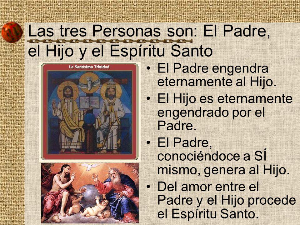 Las tres Personas son: El Padre, el Hijo y el Espíritu Santo El Padre engendra eternamente al Hijo. El Hijo es eternamente engendrado por el Padre. El