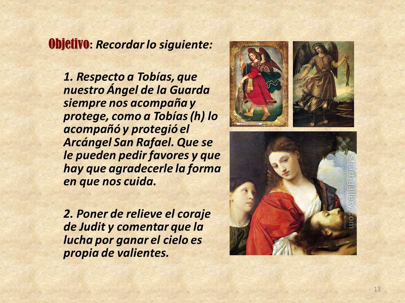 Objetivo Objetivo : Recordar lo siguiente: 1. Respecto a Tobías, que nuestro Ángel de la Guarda siempre nos acompaña y protege, como a Tobías (h) lo a