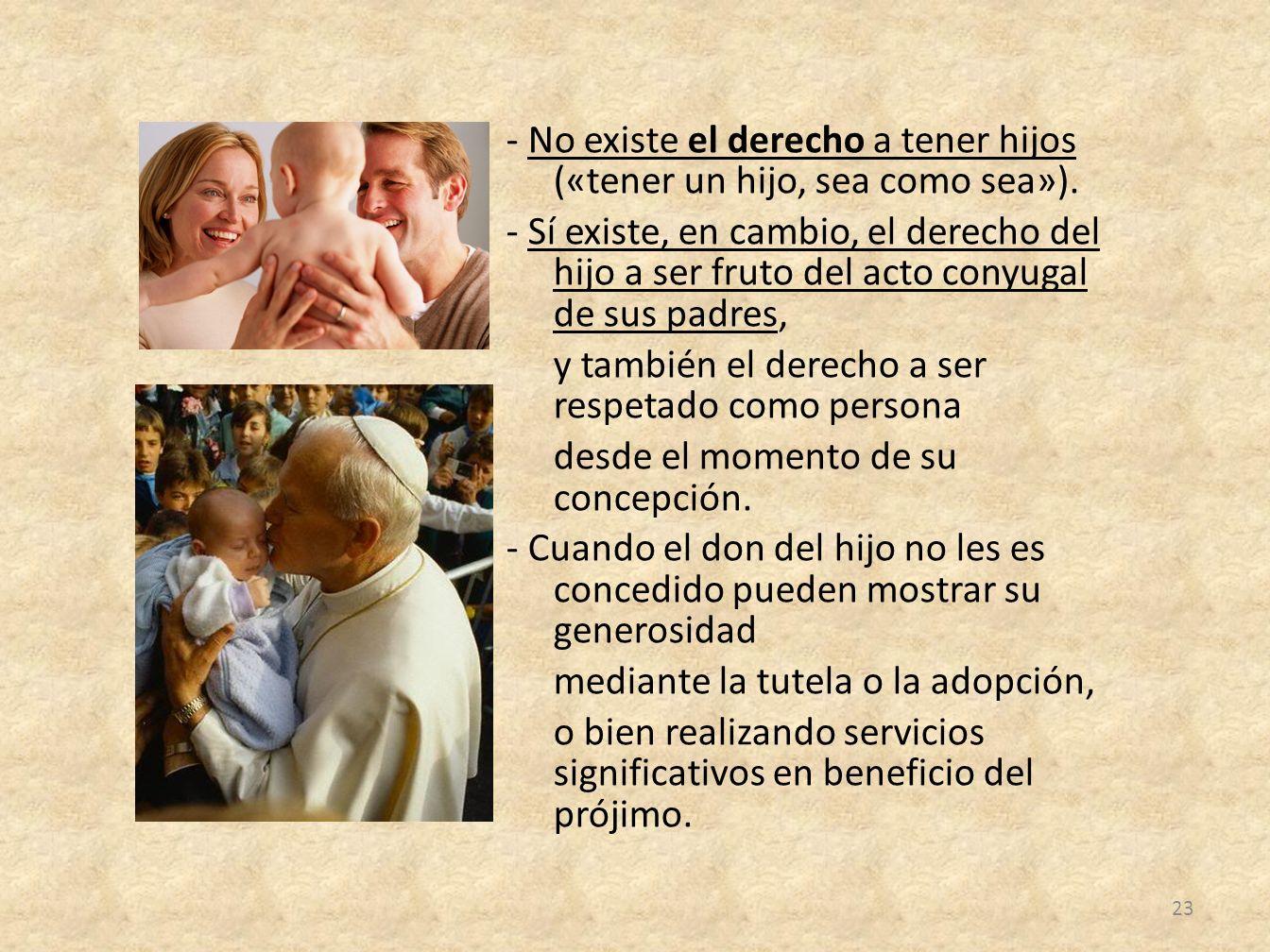 - No existe el derecho a tener hijos («tener un hijo, sea como sea»). - Sí existe, en cambio, el derecho del hijo a ser fruto del acto conyugal de sus