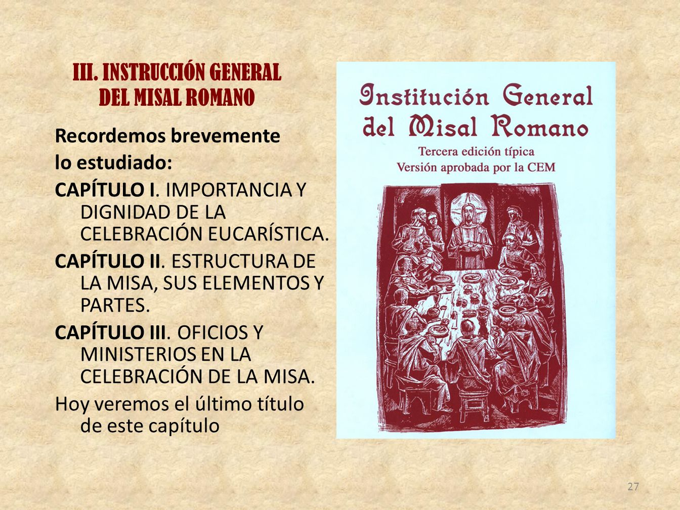 III. INSTRUCCIÓN GENERAL DEL MISAL ROMANO Recordemos brevemente lo estudiado: CAPÍTULO I. IMPORTANCIA Y DIGNIDAD DE LA CELEBRACIÓN EUCARÍSTICA. CAPÍTU
