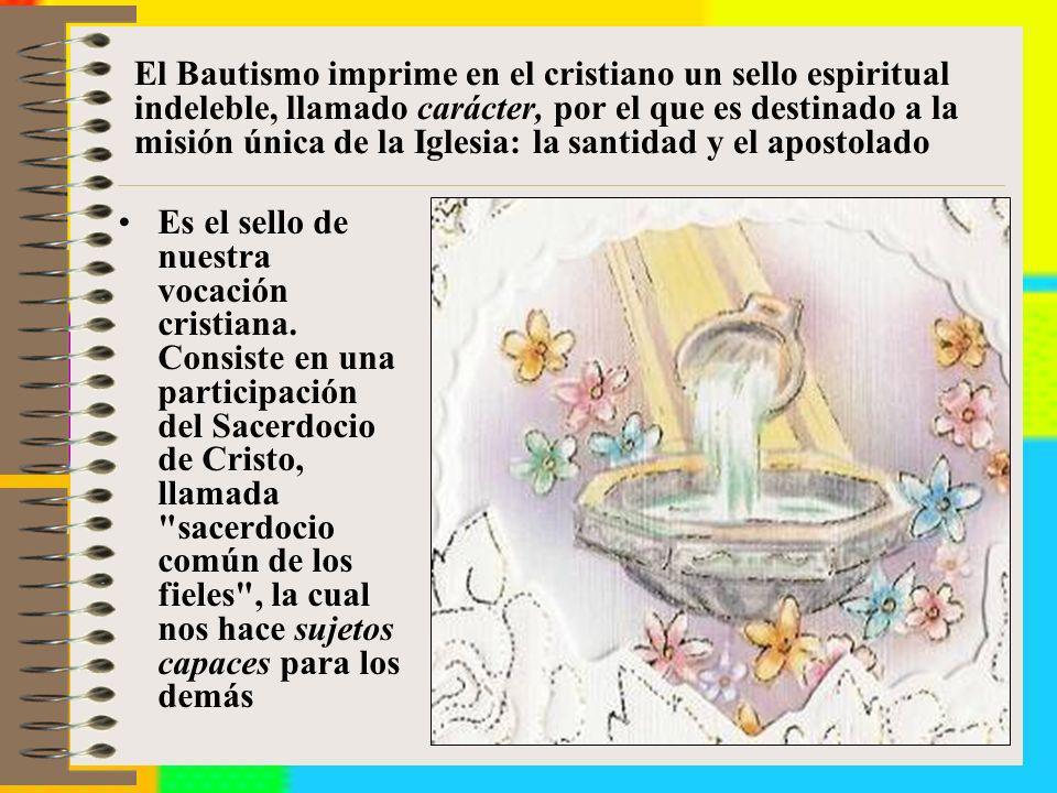 El Bautismo imprime en el cristiano un sello espiritual indeleble, llamado carácter, por el que es destinado a la misión única de la Iglesia: la santi