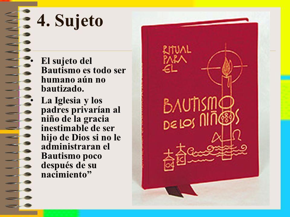 4. Sujeto El sujeto del Bautismo es todo ser humano aún no bautizado. La Iglesia y los padres privarían al niño de la gracia inestimable de ser hijo d