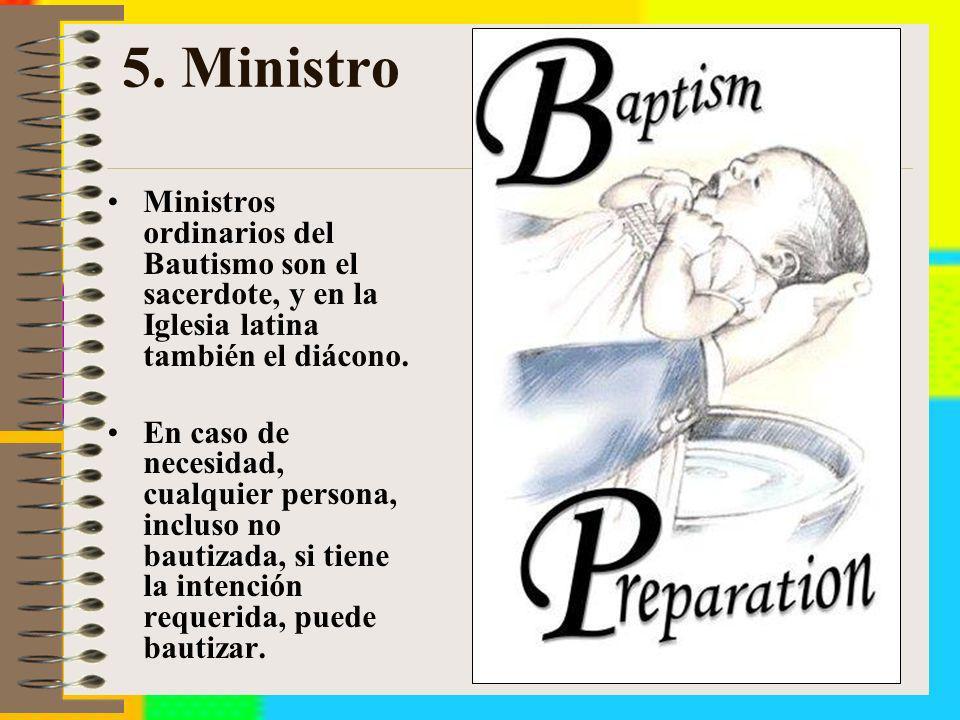 5. Ministro Ministros ordinarios del Bautismo son el sacerdote, y en la Iglesia latina también el diácono. En caso de necesidad, cualquier persona, in