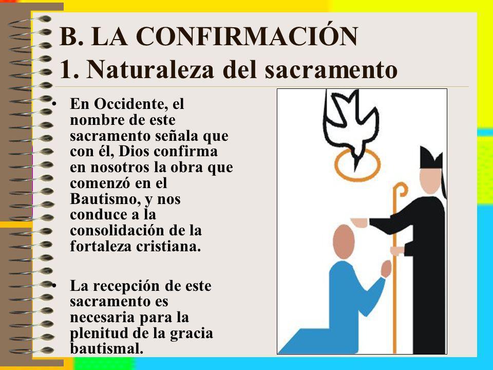 B. LA CONFIRMACIÓN 1. Naturaleza del sacramento En Occidente, el nombre de este sacramento señala que con él, Dios confirma en nosotros la obra que co