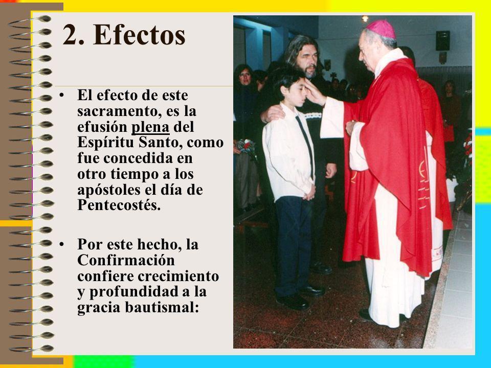 2. Efectos El efecto de este sacramento, es la efusión plena del Espíritu Santo, como fue concedida en otro tiempo a los apóstoles el día de Pentecost