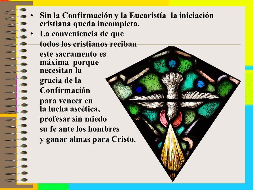 Sin la Confirmación y la Eucaristía la iniciación cristiana queda incompleta. La conveniencia de que todos los cristianos reciban este sacramento es m