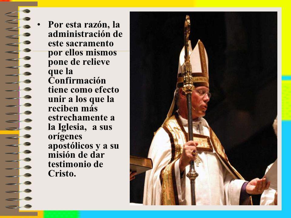 Por esta razón, la administración de este sacramento por ellos mismos pone de relieve que la Confirmación tiene como efecto unir a los que la reciben