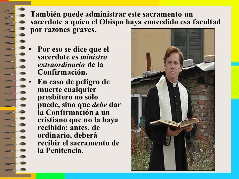 También puede administrar este sacramento un sacerdote a quien el Obispo haya concedido esa facultad por razones graves. Por eso se dice que el sacerd
