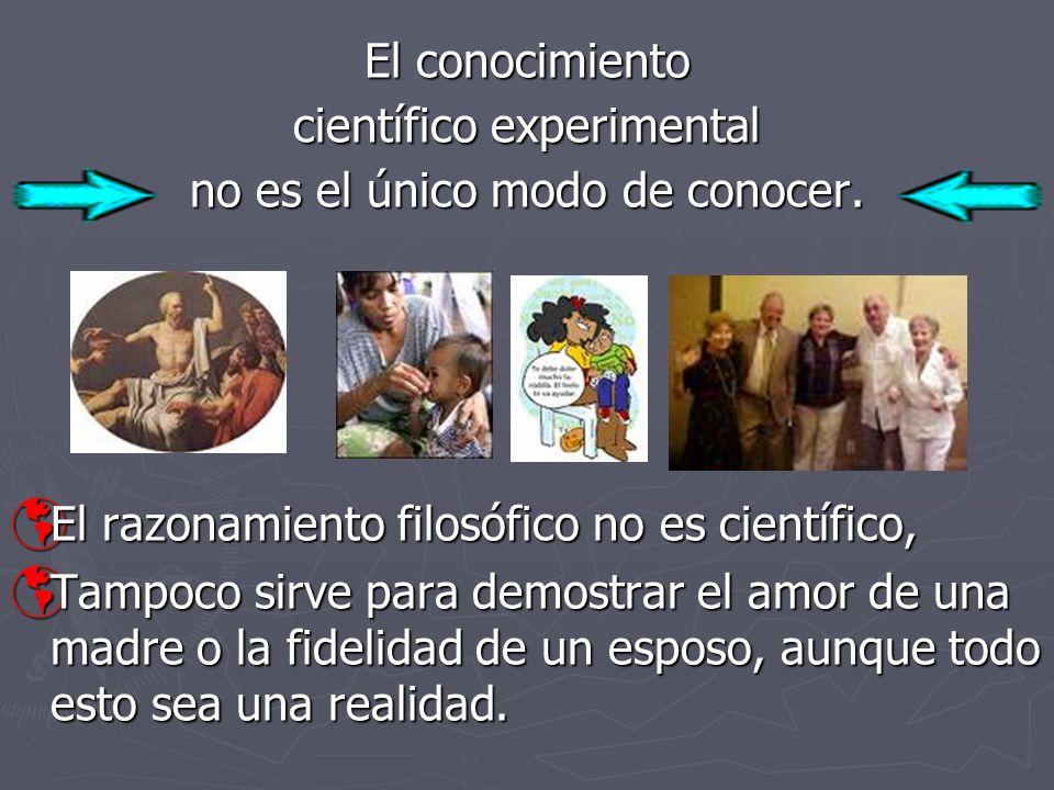 El conocimiento científico experimental no es el único modo de conocer. El razonamiento filosófico no es científico, El razonamiento filosófico no es
