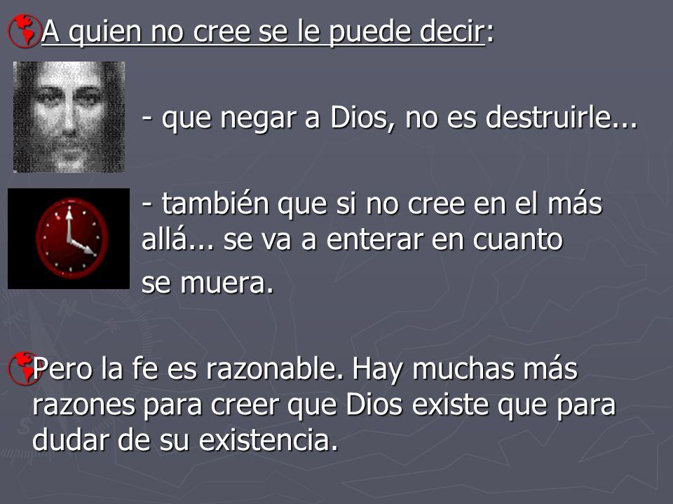 A quien no cree se le puede decir: A quien no cree se le puede decir: - que negar a Dios, no es destruirle... - también que si no cree en el más allá.