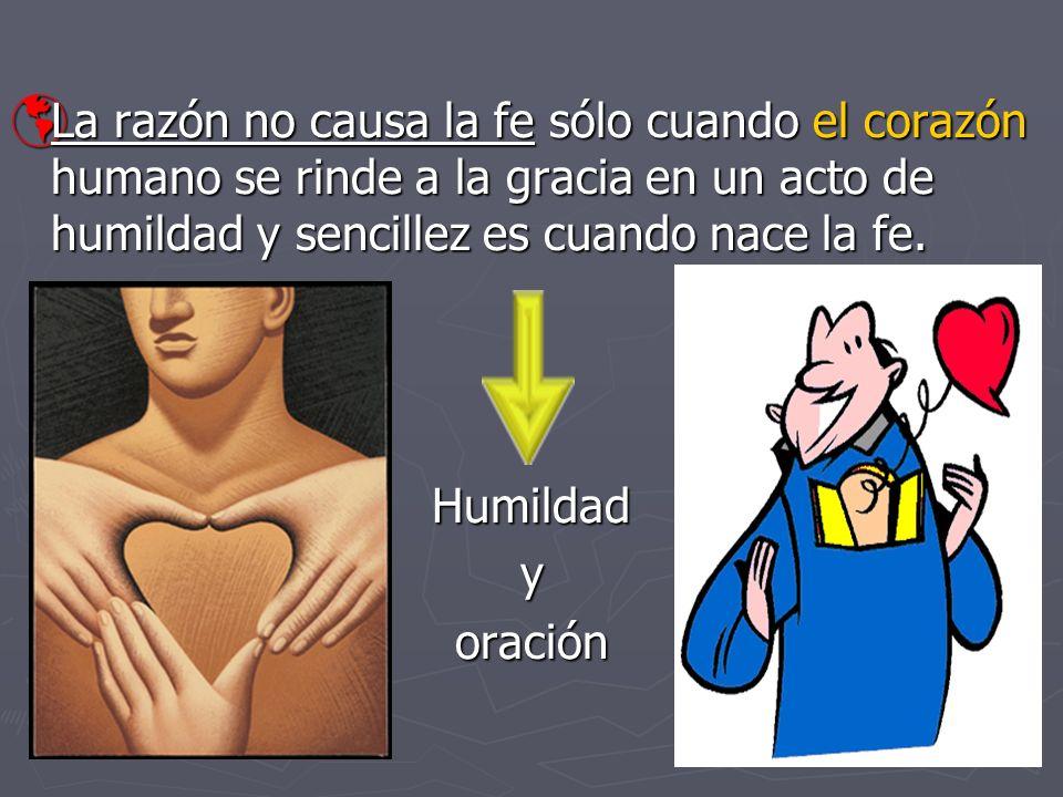 La razón no causa la fe sólo cuando el corazón humano se rinde a la gracia en un acto de humildad y sencillez es cuando nace la fe. La razón no causa