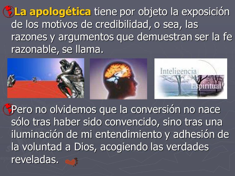 La apologética tiene por objeto la exposición de los motivos de credibilidad, o sea, las razones y argumentos que demuestran ser la fe razonable, se l