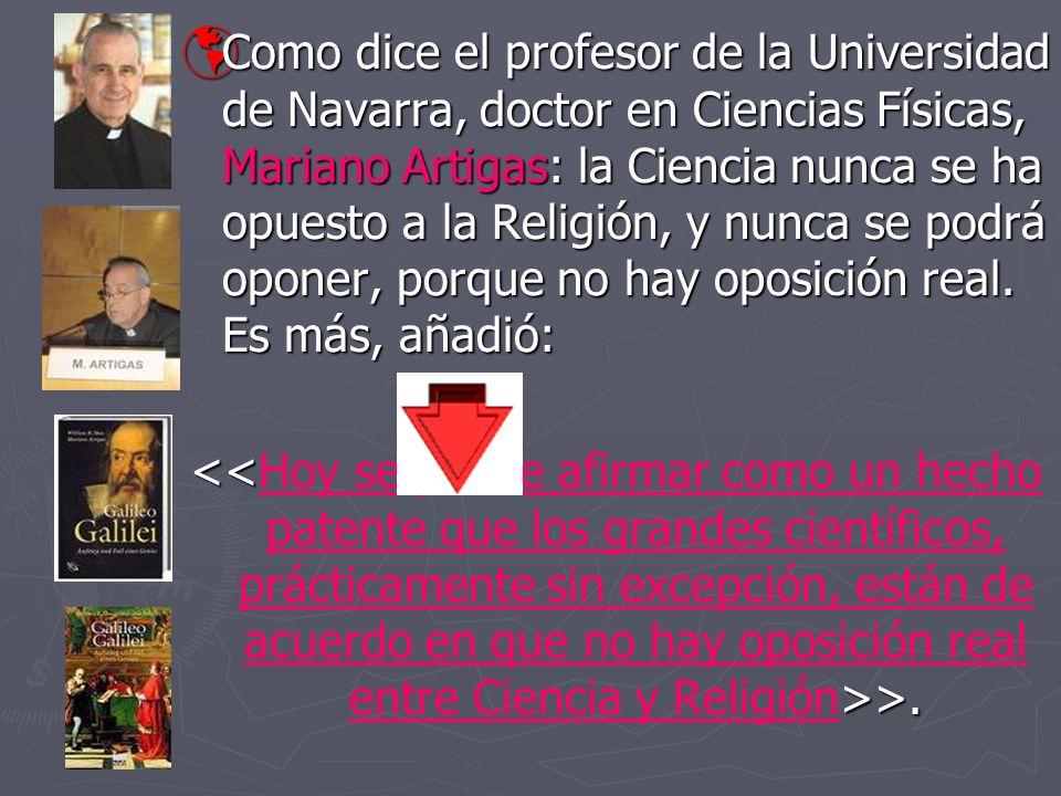 Como dice el profesor de la Universidad de Navarra, doctor en Ciencias Físicas, Mariano Artigas: la Ciencia nunca se ha opuesto a la Religión, y nunca