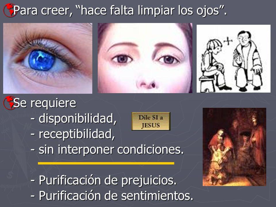 Para creer, hace falta limpiar los ojos. Para creer, hace falta limpiar los ojos. Se requiere Se requiere - disponibilidad, - receptibilidad, - sin in