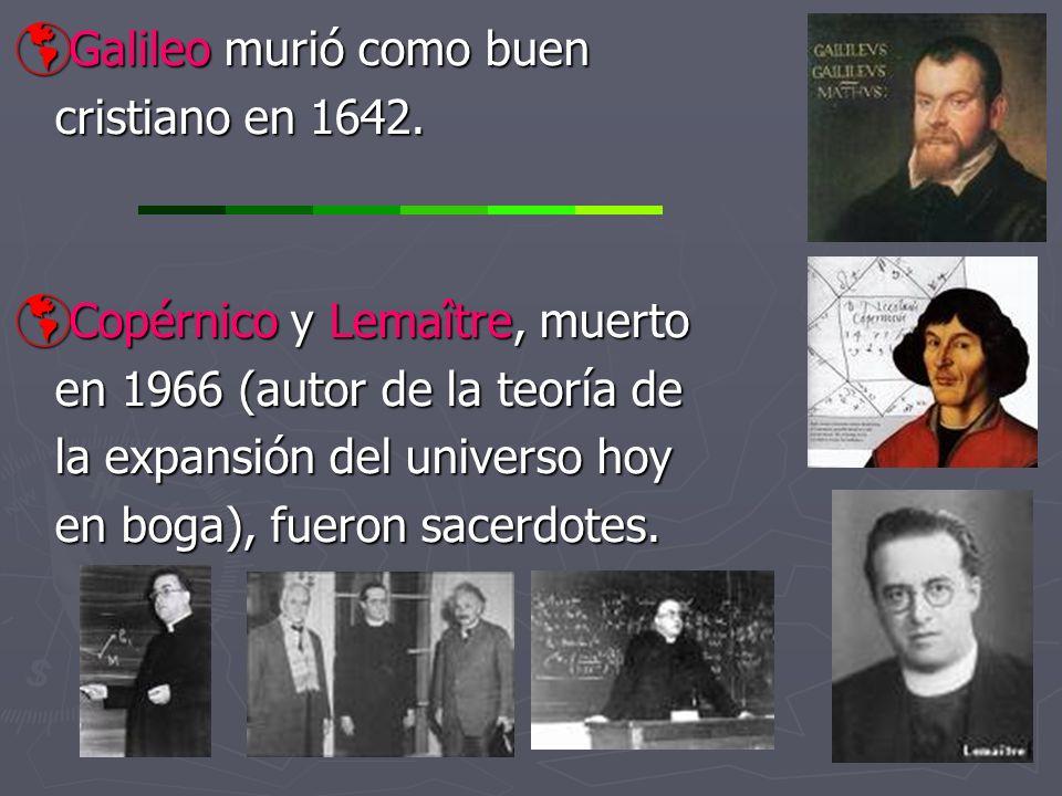 Galileo murió como buen Galileo murió como buen cristiano en 1642. Copérnico y Lemaître, muerto Copérnico y Lemaître, muerto en 1966 (autor de la teor
