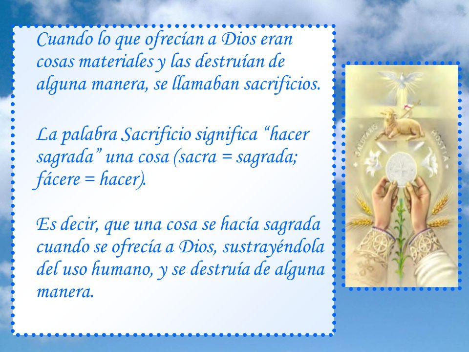 ¿Qué es un sacrificio? Hacer algo sagrado Desde la más remota antigüedad, el hombre ha sentido el deseo y la necesidad de ofrecer sus cosas a Dios, dá