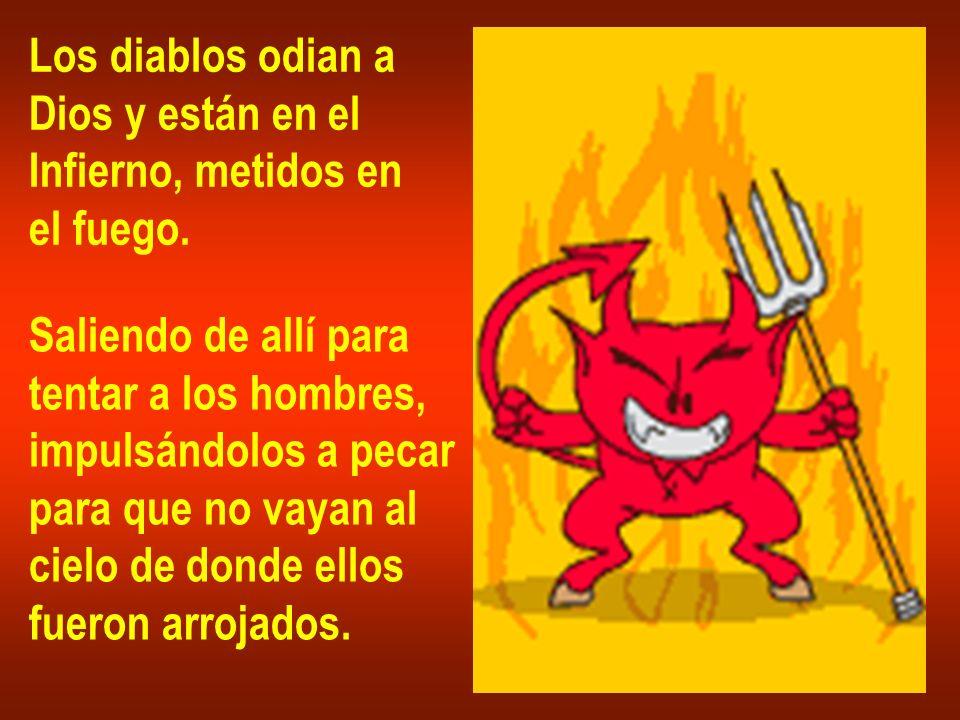 Los diablos odian a Dios y están en el Infierno, metidos en el fuego. Saliendo de allí para tentar a los hombres, impulsándolos a pecar para que no va