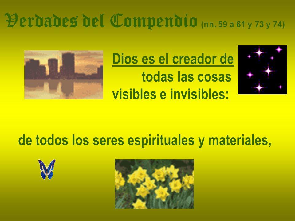 Verdades del Compendio (nn. 59 a 61 y 73 y 74) Dios es el creador de todas las cosas visibles e invisibles: de todos los seres espirituales y material