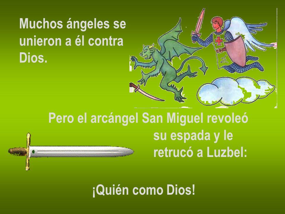 Muchos ángeles se unieron a él contra Dios. Pero el arcángel San Miguel revoleó su espada y le retrucó a Luzbel: ¡Quién como Dios!