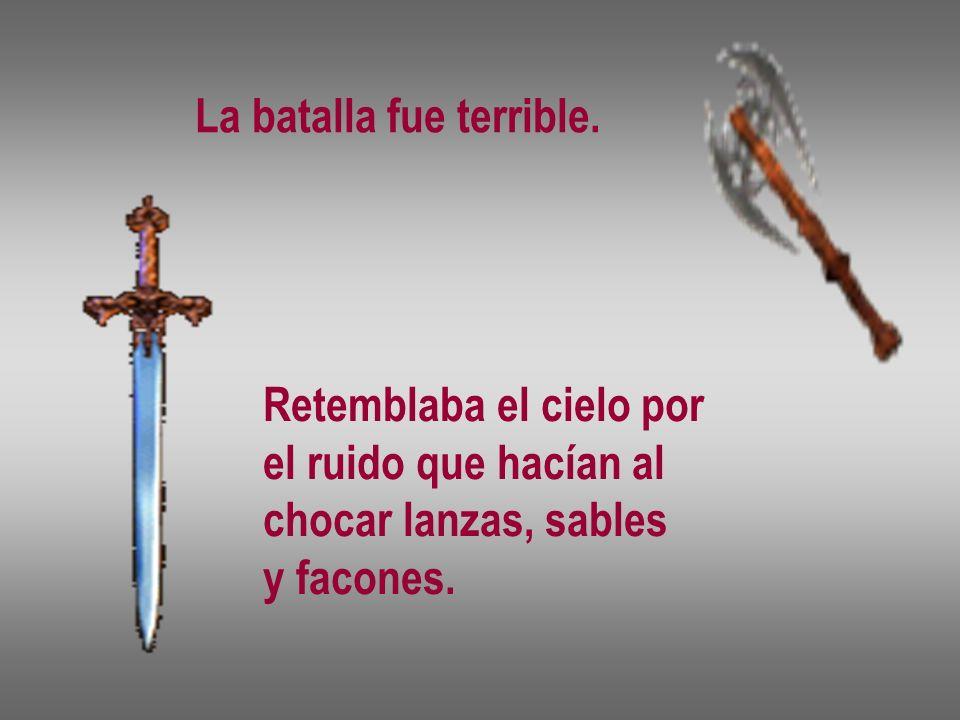 La batalla fue terrible. Retemblaba el cielo por el ruido que hacían al chocar lanzas, sables y facones.