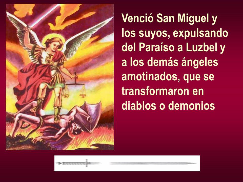 Venció San Miguel y los suyos, expulsando del Paraíso a Luzbel y a los demás ángeles amotinados, que se transformaron en diablos o demonios