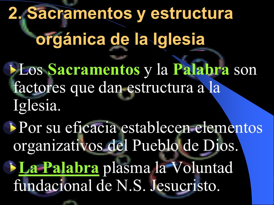 2. Sacramentos y estructura orgánica de la Iglesia Los Sacramentos y la Palabra son factores que dan estructura a la Iglesia. Por su eficacia establec