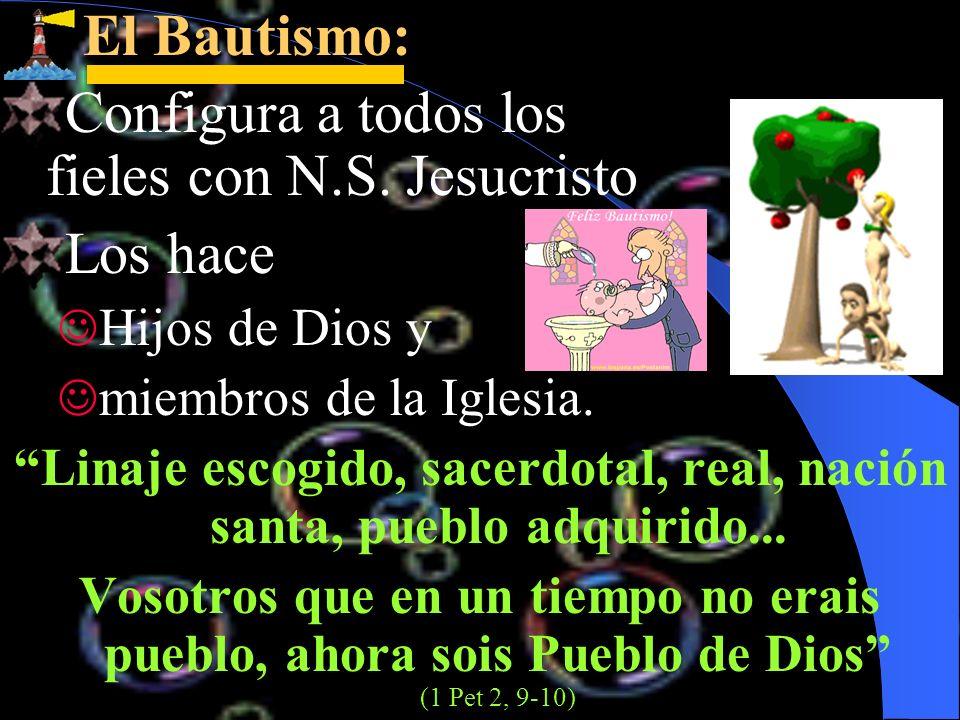 El Bautismo: El Bautismo: Configura a todos los fieles con N.S. Jesucristo Los hace Hijos de Dios y miembros de la Iglesia. Linaje escogido, sacerdota