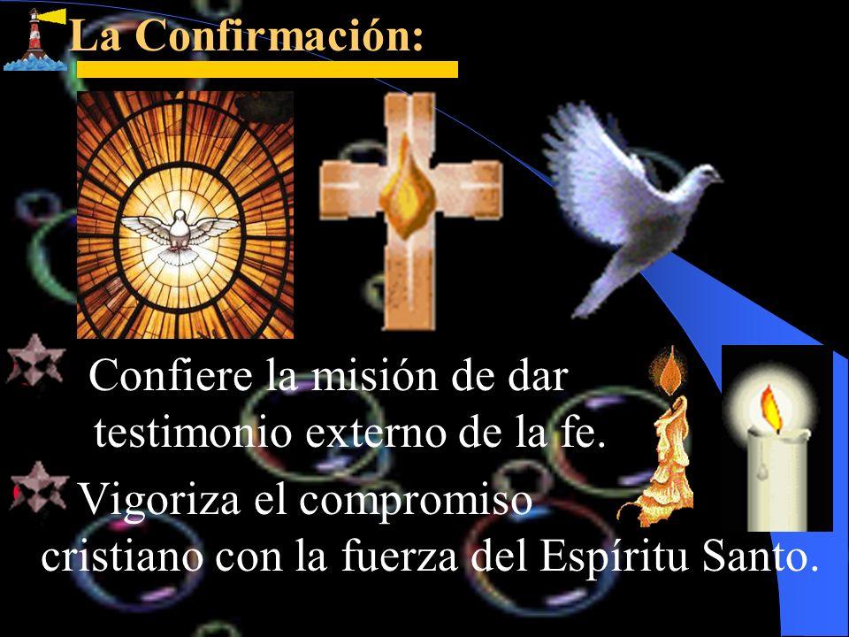 La Confirmación: La Confirmación: Confiere la misión de dar testimonio externo de la fe. Vigoriza el compromiso cristiano con la fuerza del Espíritu S