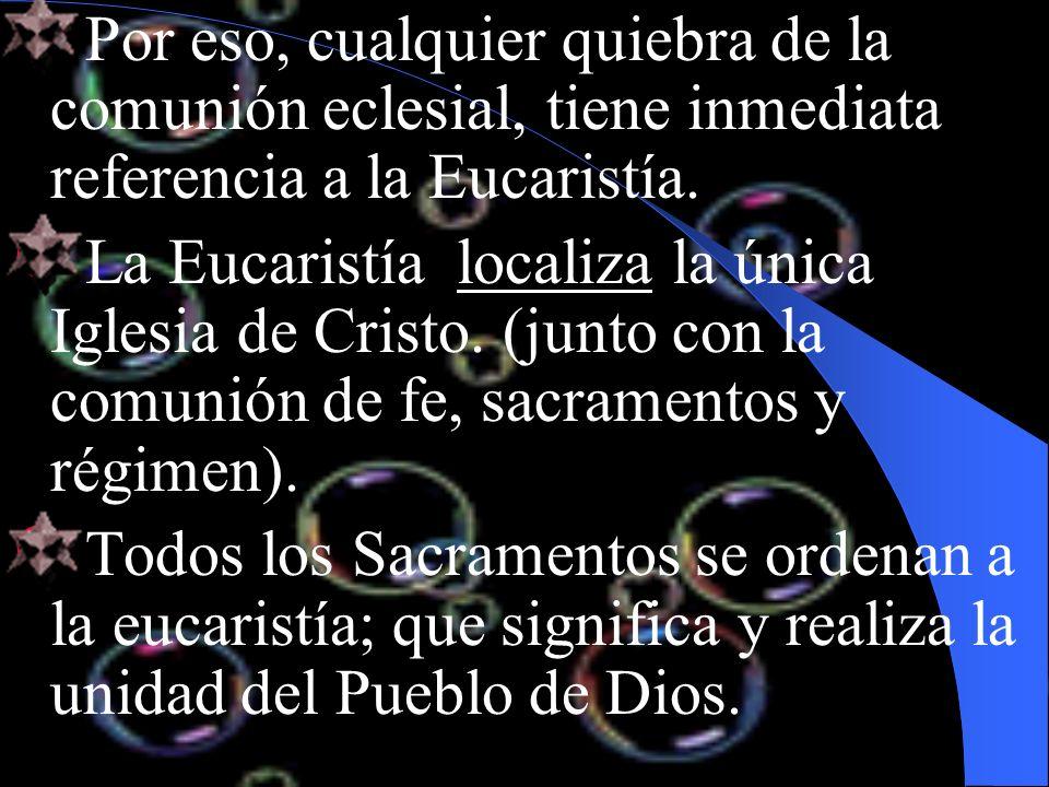 Por eso, cualquier quiebra de la comunión eclesial, tiene inmediata referencia a la Eucaristía. La Eucaristía localiza la única Iglesia de Cristo. (ju