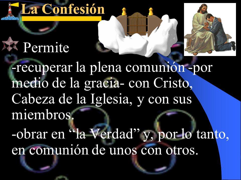La Confesión La Confesión Permite -recuperar la plena comunión -por medio de la gracia- con Cristo, Cabeza de la Iglesia, y con sus miembros. -obrar e