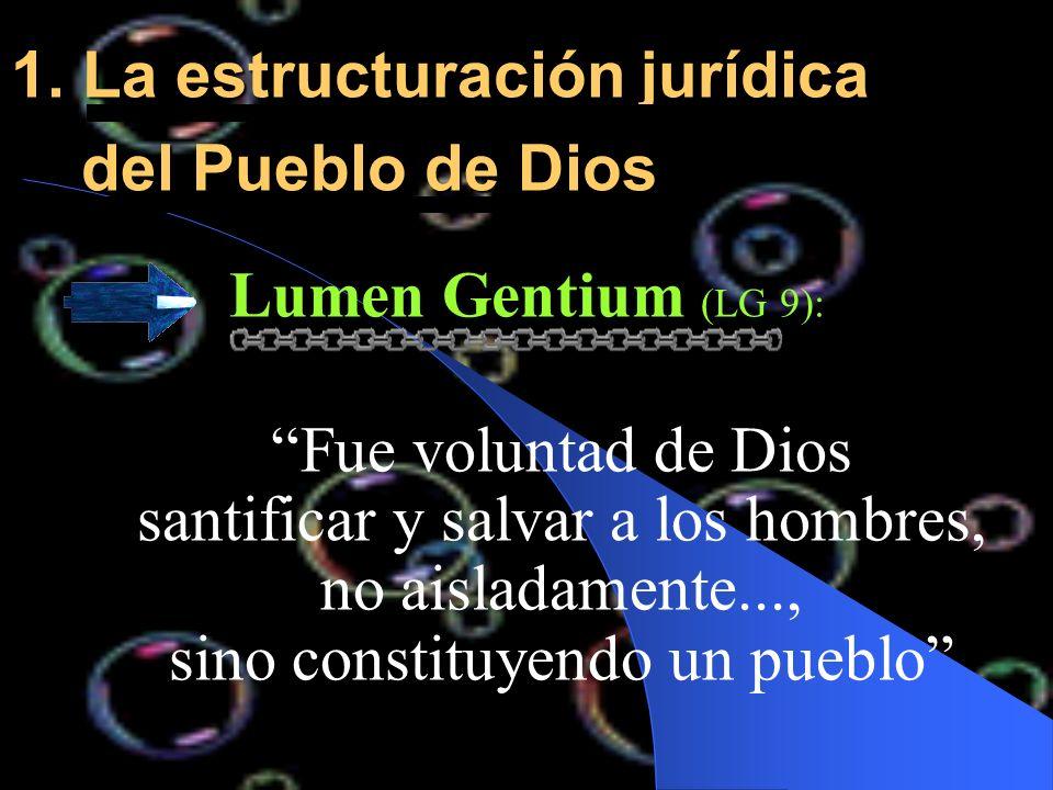 1. La estructuración jurídica del Pueblo de Dios Lumen Gentium (LG 9): Fue voluntad de Dios santificar y salvar a los hombres, no aisladamente..., sin