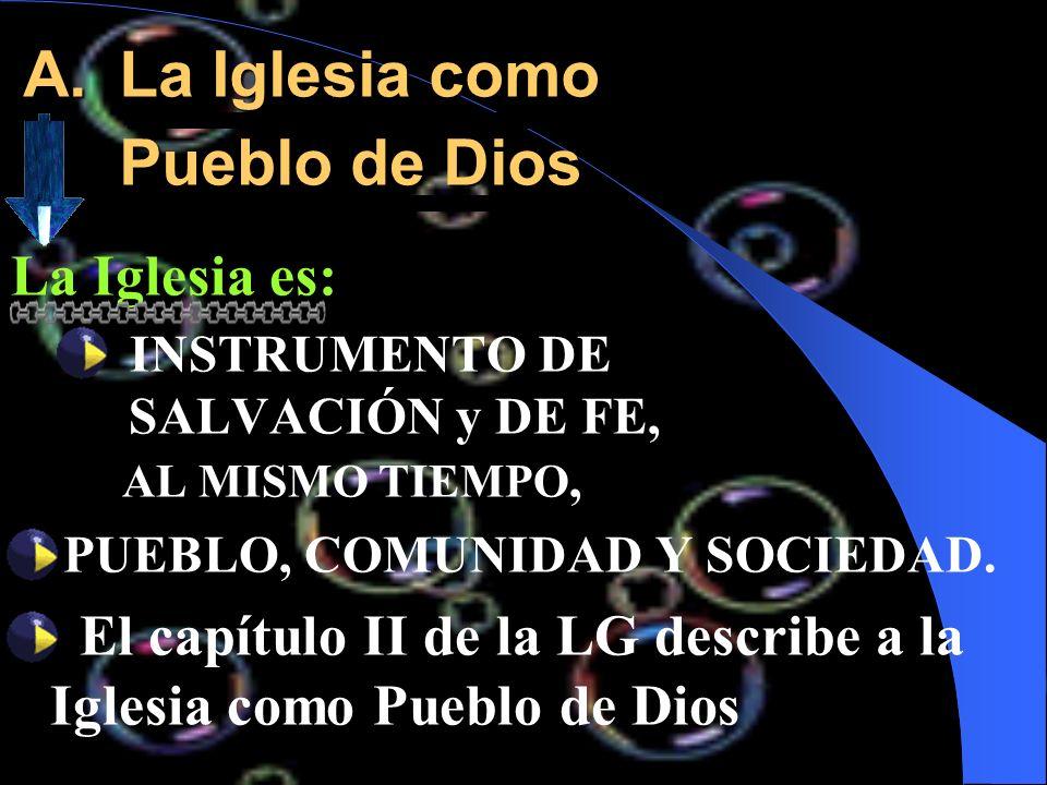A.La Iglesia como Pueblo de Dios La Iglesia es: INSTRUMENTO DE SALVACIÓN y DE FE, AL MISMO TIEMPO, PUEBLO, COMUNIDAD Y SOCIEDAD. El capítulo II de la
