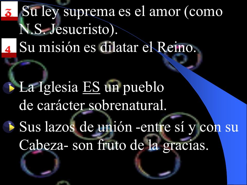 3. Su ley suprema es el amor (como N.S. Jesucristo). 4.Su misión es dilatar el Reino. La Iglesia ES un pueblo de carácter sobrenatural. Sus lazos de u