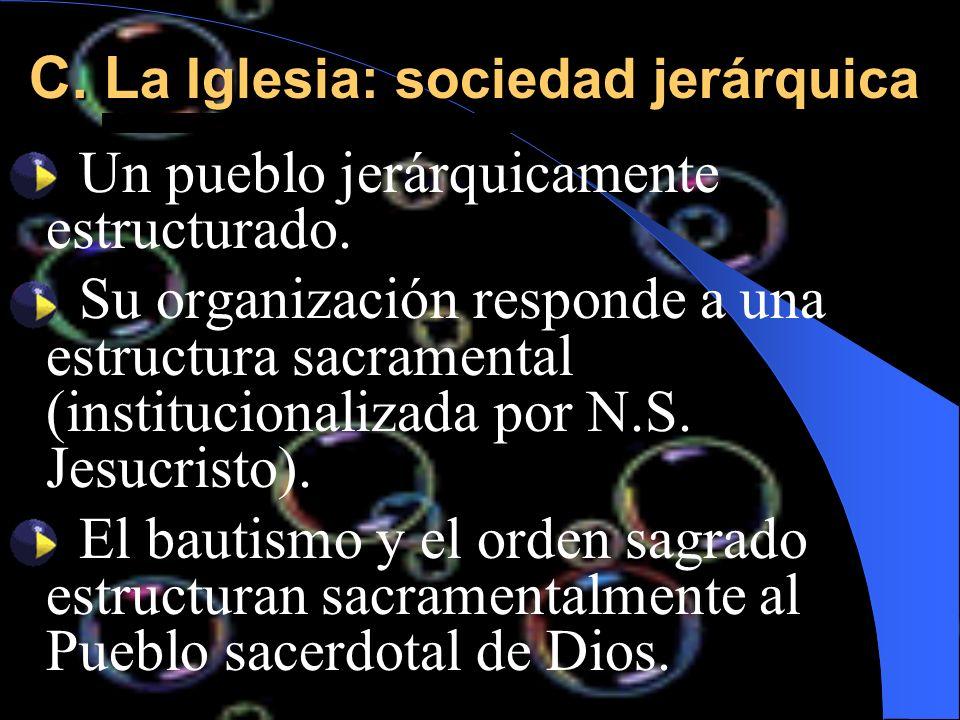 C. L a Iglesia: sociedad jerárquica Un pueblo jerárquicamente estructurado. Su organización responde a una estructura sacramental (institucionalizada