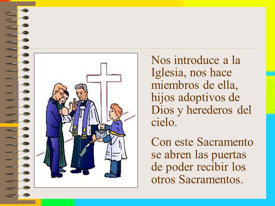 Nos introduce a la Iglesia, nos hace miembros de ella, hijos adoptivos de Dios y herederos del cielo.