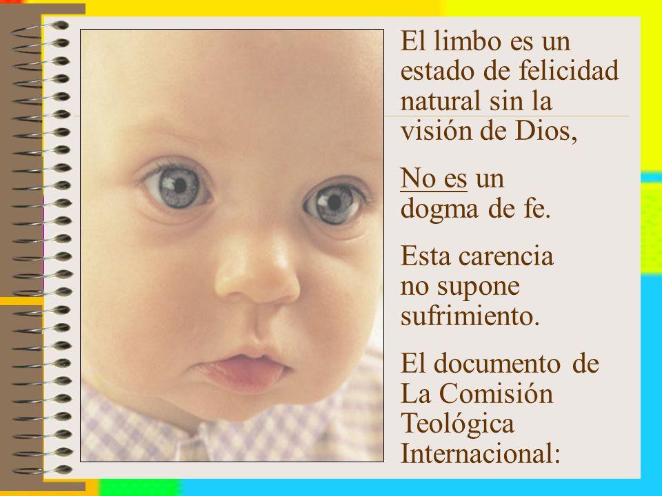 El limbo es un estado de felicidad natural sin la visión de Dios, No es un dogma de fe.
