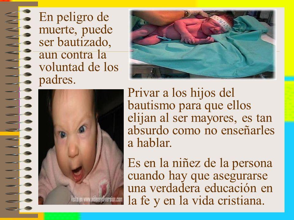 En peligro de muerte, puede ser bautizado, aun contra la voluntad de los padres.
