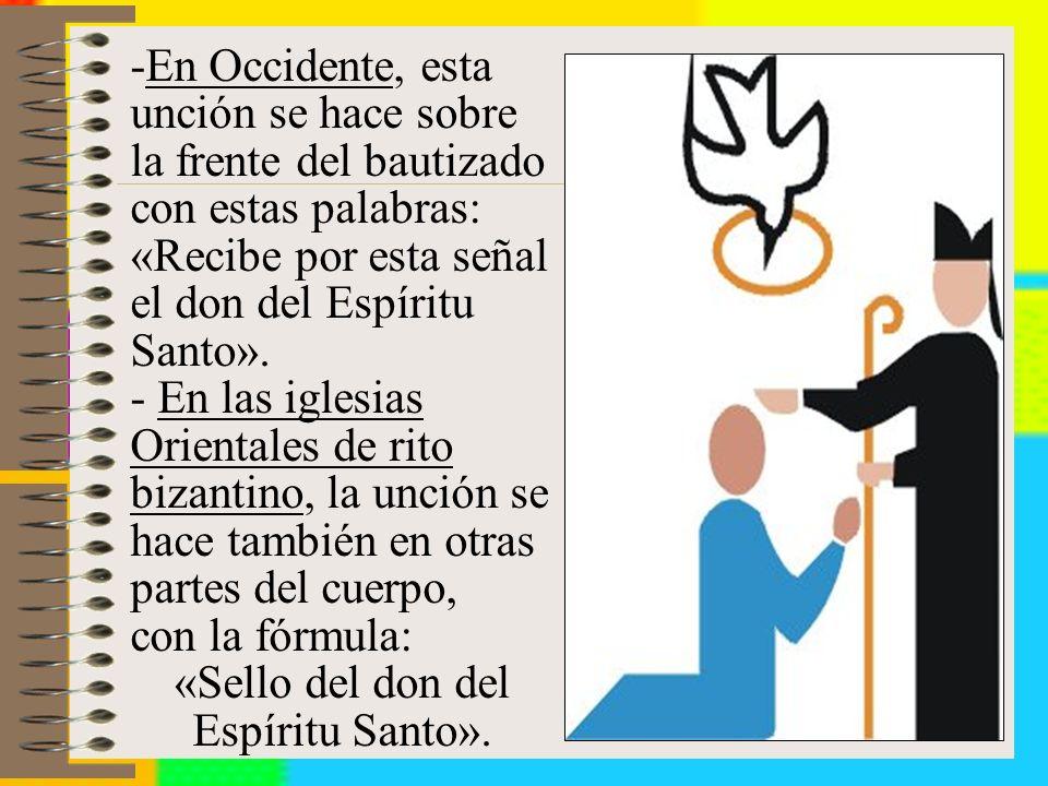 -En Occidente, esta unción se hace sobre la frente del bautizado con estas palabras: «Recibe por esta señal el don del Espíritu Santo».