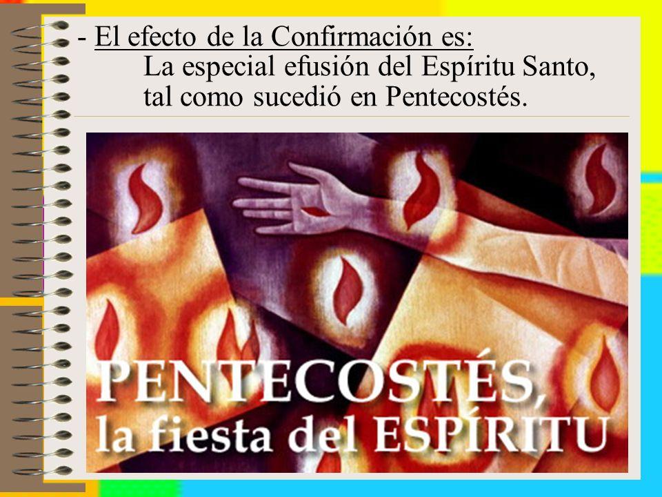 - El efecto de la Confirmación es: La especial efusión del Espíritu Santo, tal como sucedió en Pentecostés.