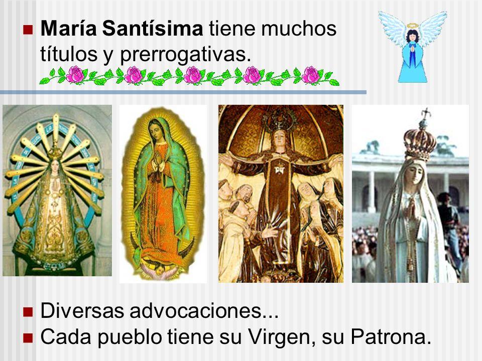María Santísima tiene muchos títulos y prerrogativas. Diversas advocaciones... Cada pueblo tiene su Virgen, su Patrona.