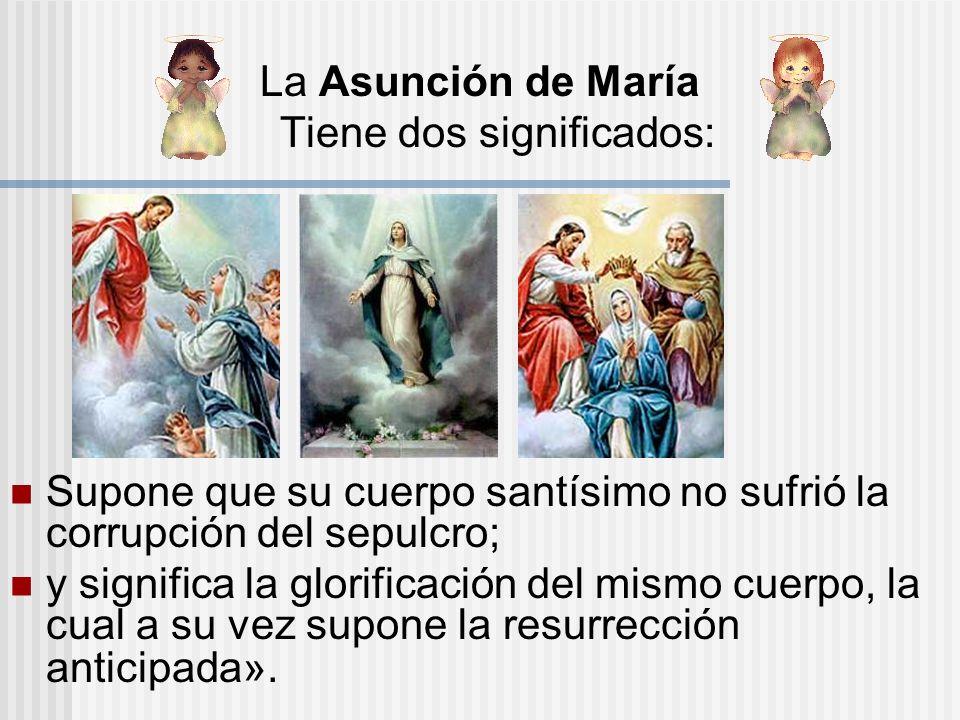 La Asunción de María Tiene dos significados: Supone que su cuerpo santísimo no sufrió la corrupción del sepulcro; y significa la glorificación del mis