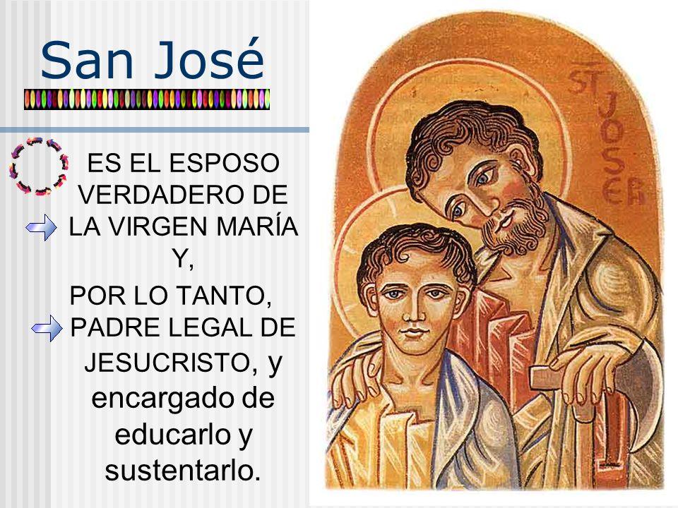 San José ES EL ESPOSO VERDADERO DE LA VIRGEN MARÍA Y, POR LO TANTO, PADRE LEGAL DE JESUCRISTO, y encargado de educarlo y sustentarlo.